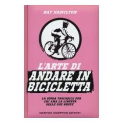 L' arte di andare in bicicletta. La guida tascabile per chi ama la libertà delle due ruote